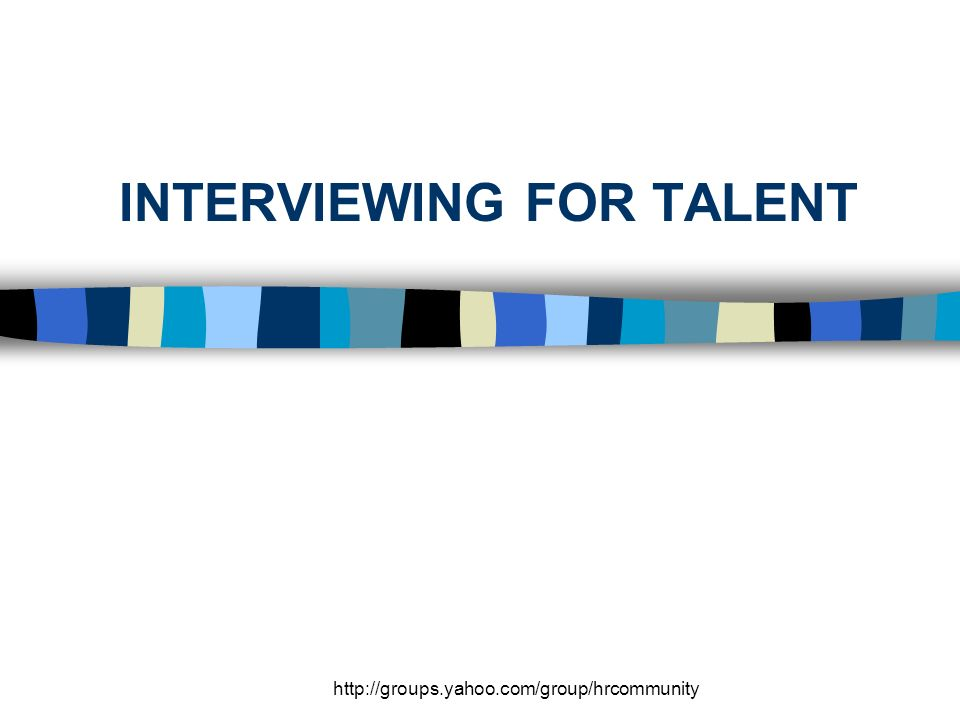 http://groups.yahoo.com/group/hrcommunity INTERVIEWING FOR TALENT
