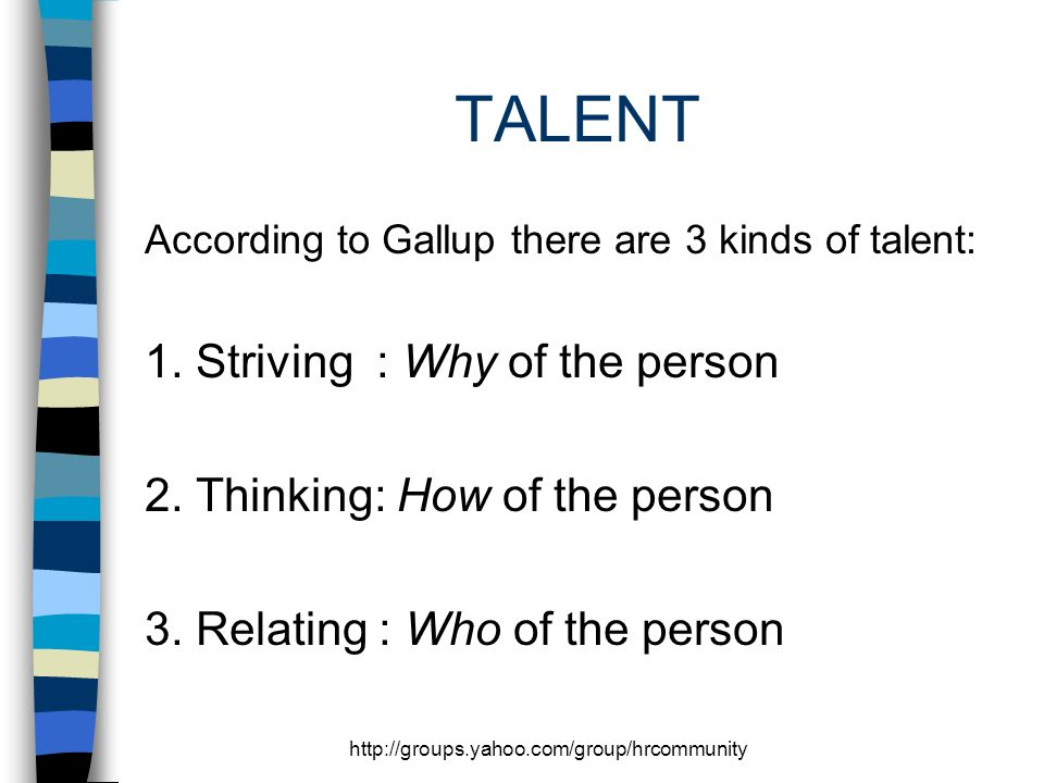 http://groups.yahoo.com/group/hrcommunity TALENT According to Gallup there are 3 kinds of talent: 1.