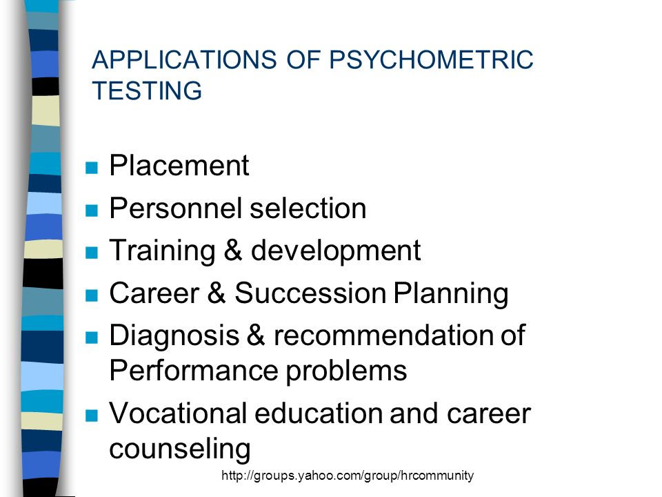http://groups.yahoo.com/group/hrcommunity APPLICATIONS OF PSYCHOMETRIC TESTING n Placement n Personnel selection n Training & development n Career & Succession Planning n Diagnosis & recommendation of Performance problems n Vocational education and career counseling