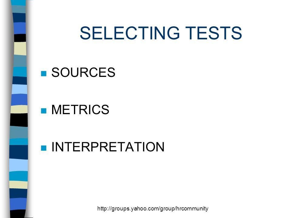http://groups.yahoo.com/group/hrcommunity SELECTING TESTS n SOURCES n METRICS n INTERPRETATION