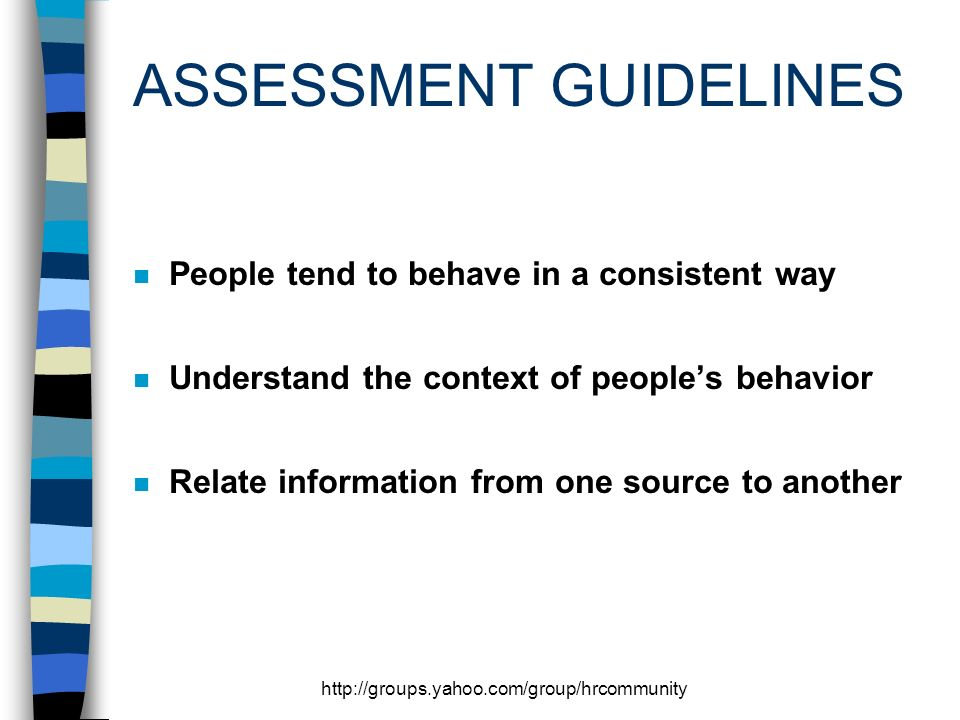 http://groups.yahoo.com/group/hrcommunity ASSESSMENT GUIDELINES n People tend to behave in a consistent way n Understand the context of peoples behavior n Relate information from one source to another