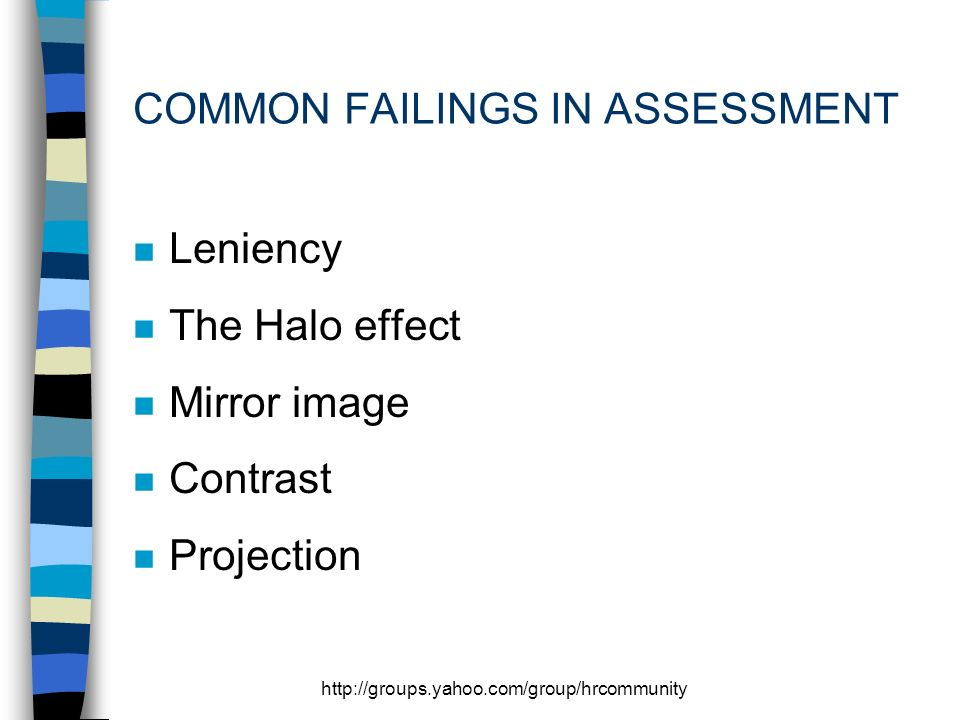 http://groups.yahoo.com/group/hrcommunity COMMON FAILINGS IN ASSESSMENT n Leniency n The Halo effect n Mirror image n Contrast n Projection