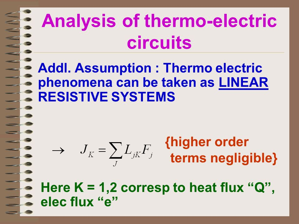 Analysis of thermo-electric circuits Addl. Assumption : Thermo electric phenomena can be taken as LINEAR RESISTIVE SYSTEMS {higher order terms negligi