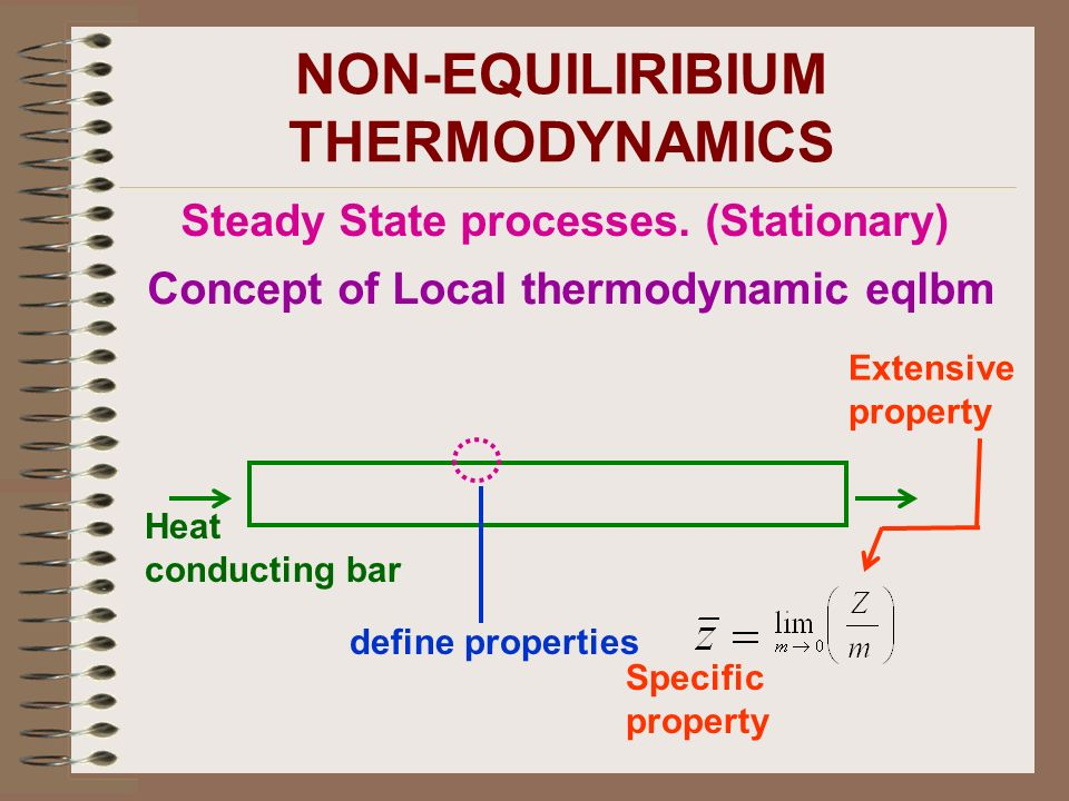 NON-EQUILIRIBIUM THERMODYNAMICS Steady State processes. (Stationary) Concept of Local thermodynamic eqlbm Heat conducting bar define properties Specif