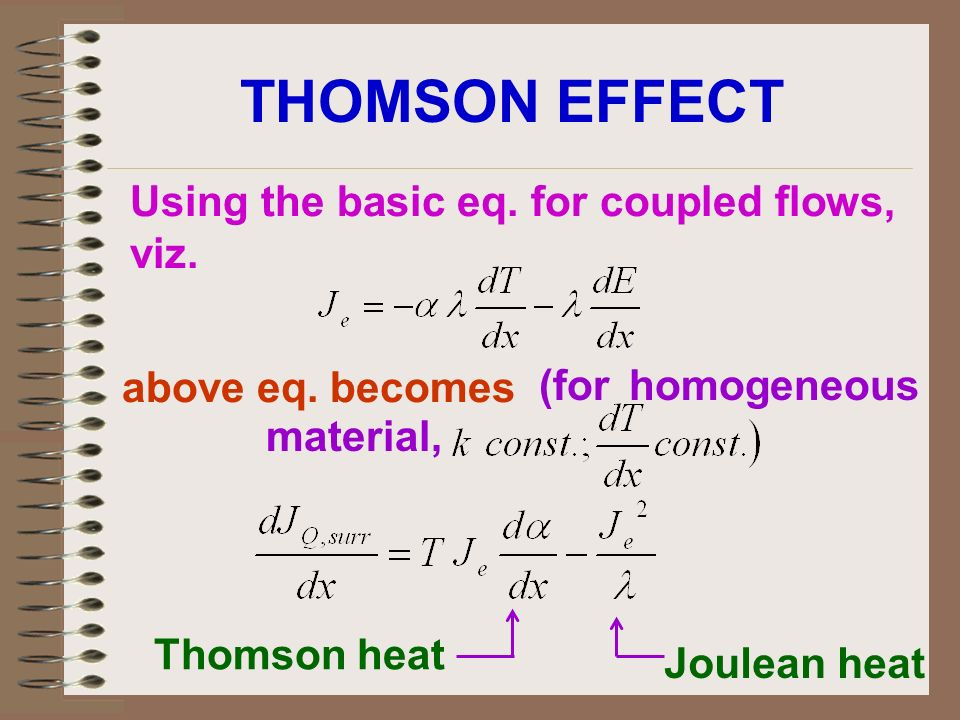 THOMSON EFFECT Using the basic eq. for coupled flows, viz. above eq. becomes (for homogeneous material, Thomson heat Joulean heat