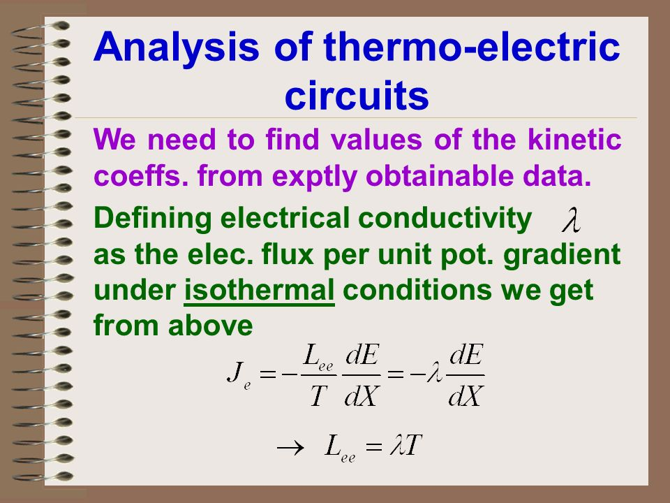 Analysis of thermo-electric circuits We need to find values of the kinetic coeffs. from exptly obtainable data. Defining electrical conductivity as th