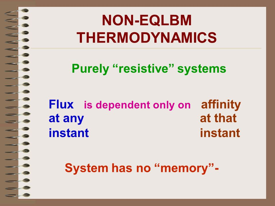 Purely resistive systems Flux is dependent only on affinity at any instant at that instant System has no memory-