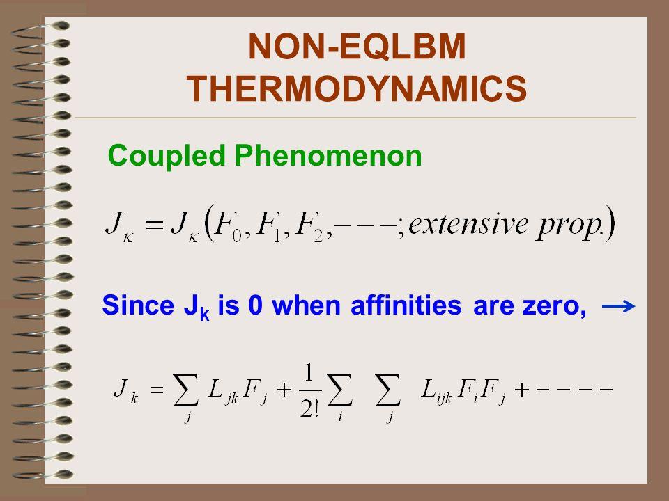 NON-EQLBM THERMODYNAMICS Coupled Phenomenon Since J k is 0 when affinities are zero,