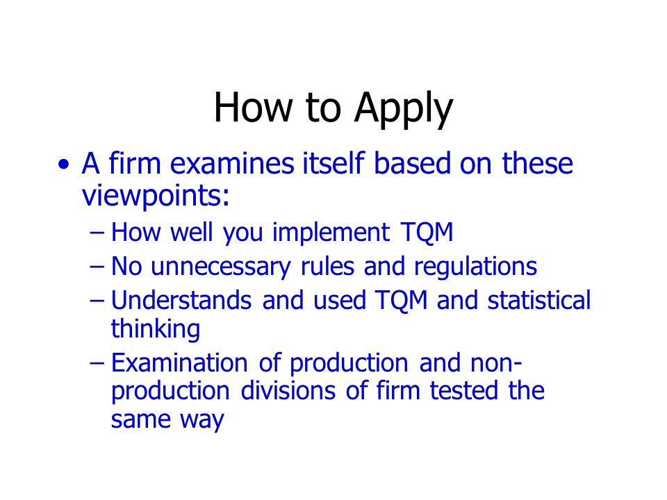 How to Apply A firm examines itself based on these viewpoints: –How well you implement TQM –No unnecessary rules and regulations –Understands and used