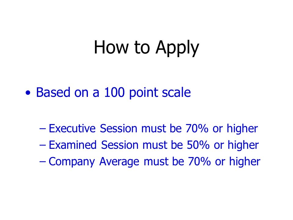 How to Apply Based on a 100 point scale –Executive Session must be 70% or higher –Examined Session must be 50% or higher –Company Average must be 70%