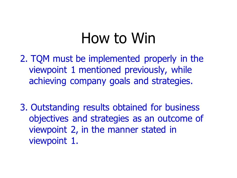 How to Win 2. TQM must be implemented properly in the viewpoint 1 mentioned previously, while achieving company goals and strategies. 3. Outstanding r
