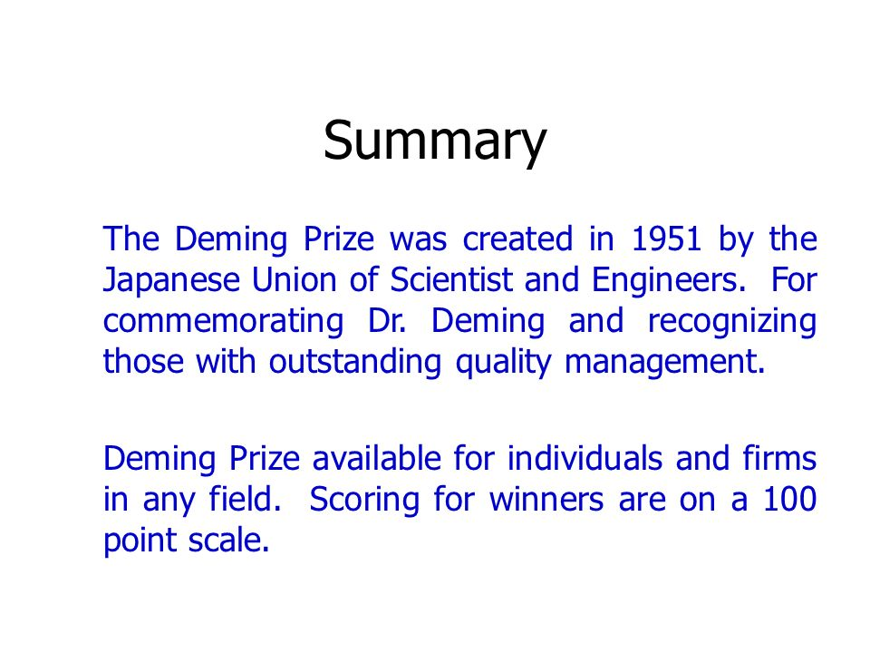 Summary The Deming Prize was created in 1951 by the Japanese Union of Scientist and Engineers. For commemorating Dr. Deming and recognizing those with
