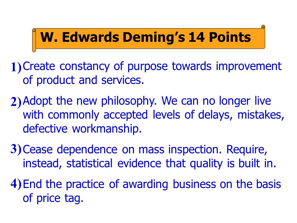 W. Edwards Demings 14 Points Create constancy of purpose towards improvement of product and services. Adopt the new philosophy. We can no longer live