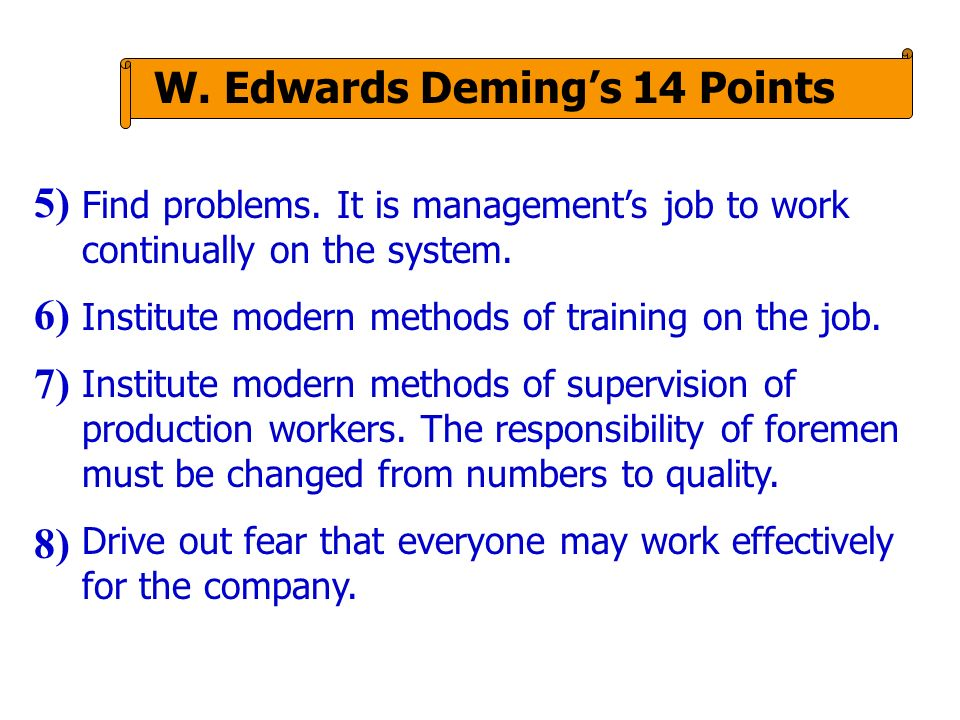 W. Edwards Demings 14 Points Find problems. It is managements job to work continually on the system. Institute modern methods of training on the job.