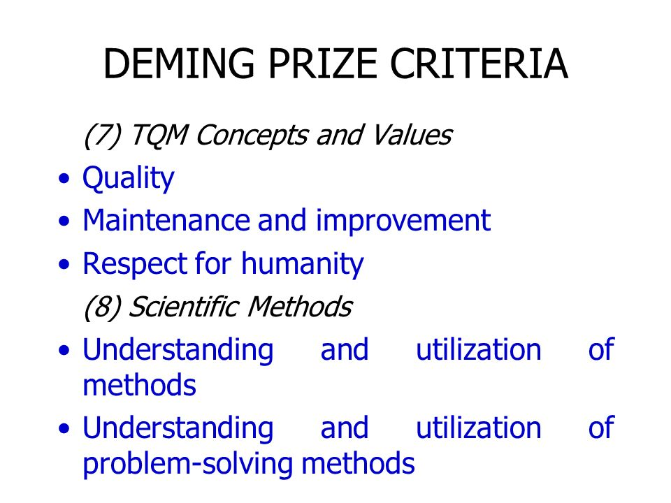 DEMING PRIZE CRITERIA (7) TQM Concepts and Values Quality Maintenance and improvement Respect for humanity (8) Scientific Methods Understanding and ut