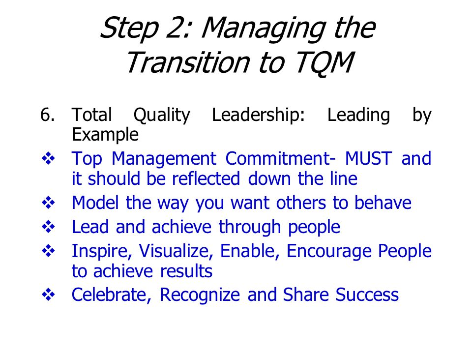 Step 2: Managing the Transition to TQM 6.Total Quality Leadership: Leading by Example Top Management Commitment- MUST and it should be reflected down