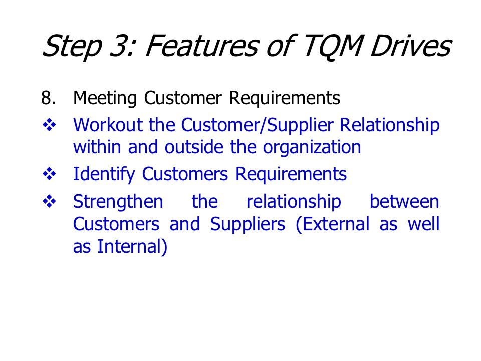 Step 3: Features of TQM Drives 8.Meeting Customer Requirements Workout the Customer/Supplier Relationship within and outside the organization Identify