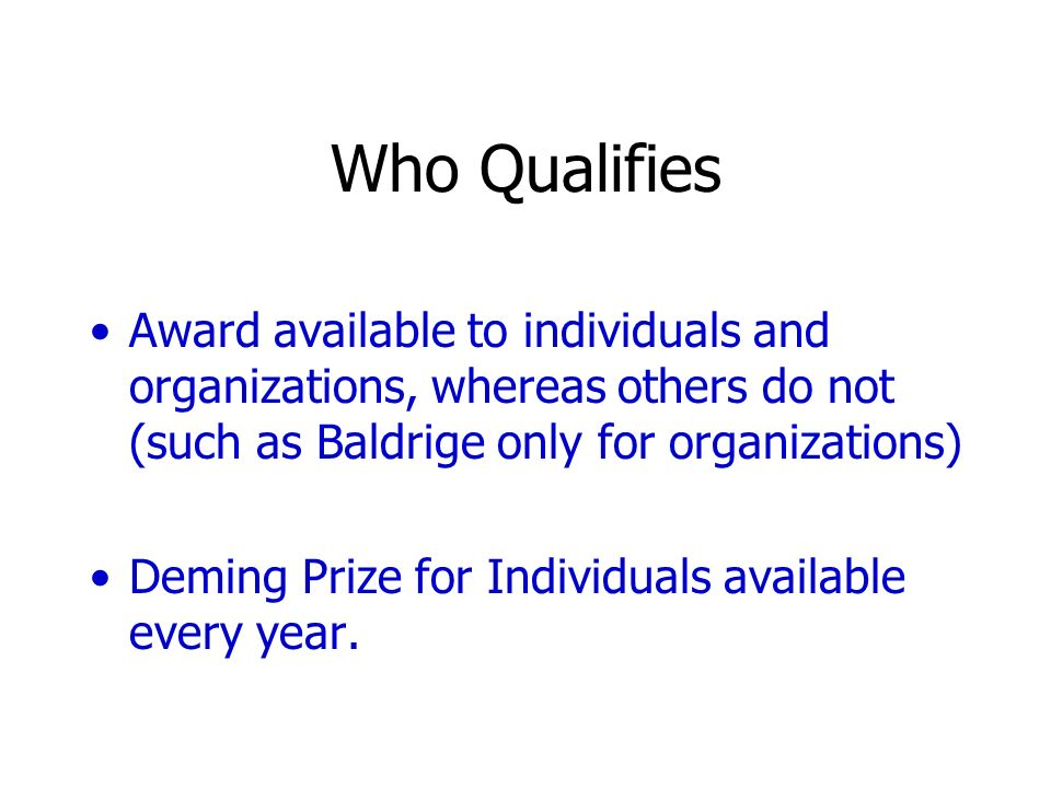 Who Qualifies Award available to individuals and organizations, whereas others do not (such as Baldrige only for organizations) Deming Prize for Indiv