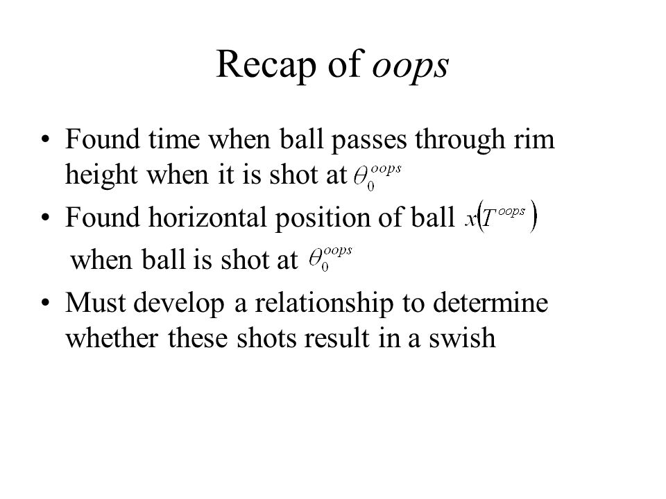 Recap of oops Found time when ball passes through rim height when it is shot at Found horizontal position of ball when ball is shot at Must develop a