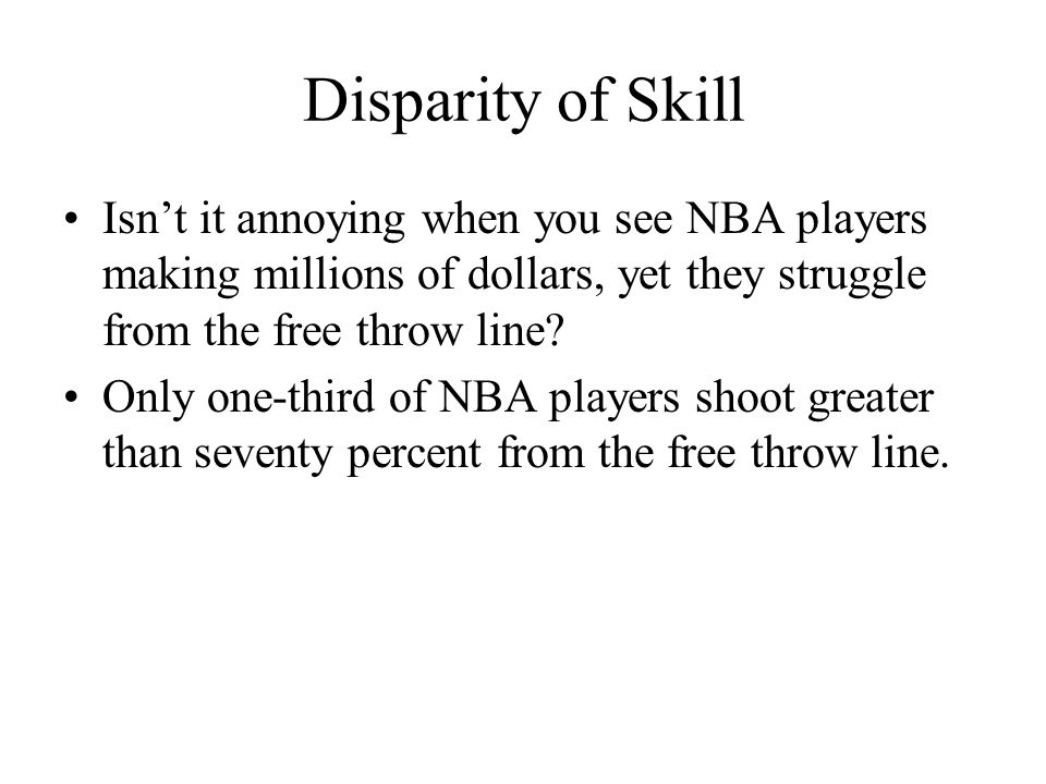 Disparity of Skill Isnt it annoying when you see NBA players making millions of dollars, yet they struggle from the free throw line? Only one-third of