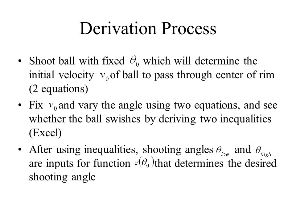 Derivation Process Shoot ball with fixed which will determine the initial velocity of ball to pass through center of rim (2 equations) Fix and vary th