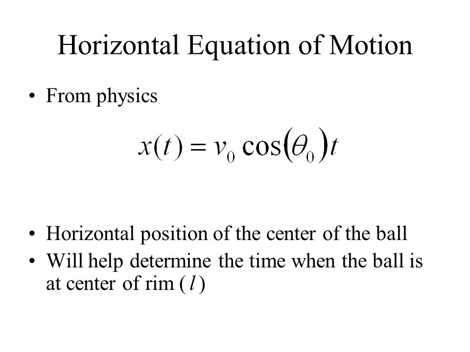 Horizontal Equation of Motion From physics Horizontal position of the center of the ball Will help determine the time when the ball is at center of ri