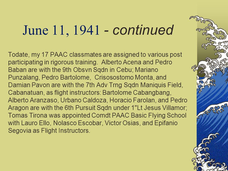 June 11, 1941 - continued Todate, my 17 PAAC classmates are assigned to various post participating in rigorous training. Alberto Acena and Pedro Baban