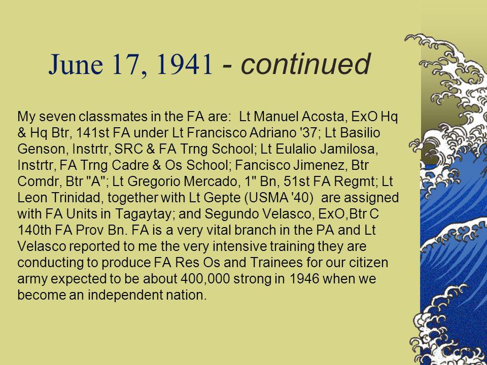 June 17, 1941 - continued My seven classmates in the FA are: Lt Manuel Acosta, ExO Hq & Hq Btr, 141st FA under Lt Francisco Adriano '37; Lt Basilio Ge