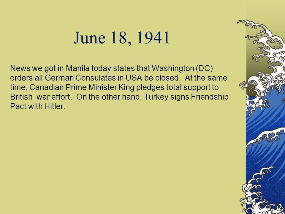 June 18, 1941 News we got in Manila today states that Washington (DC) orders all German Consulates in USA be closed. At the same time, Canadian Prime