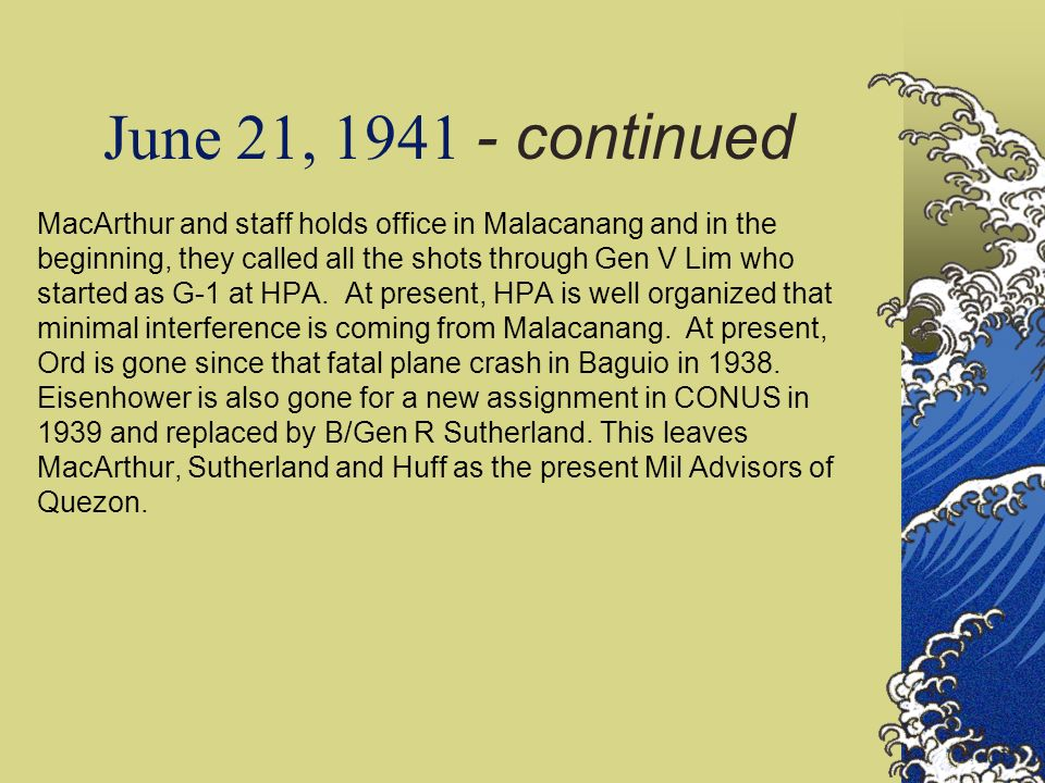 June 21, 1941 - continued MacArthur and staff holds office in Malacanang and in the beginning, they called all the shots through Gen V Lim who started