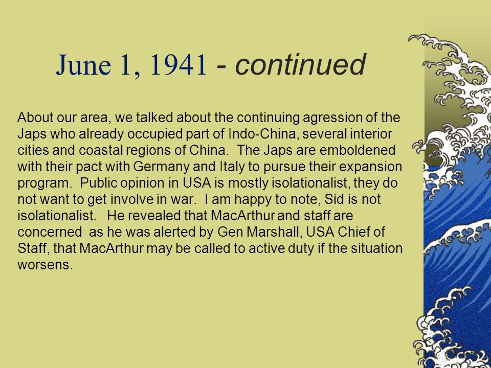 June 1, 1941 - continued About our area, we talked about the continuing agression of the Japs who already occupied part of Indo-China, several interio