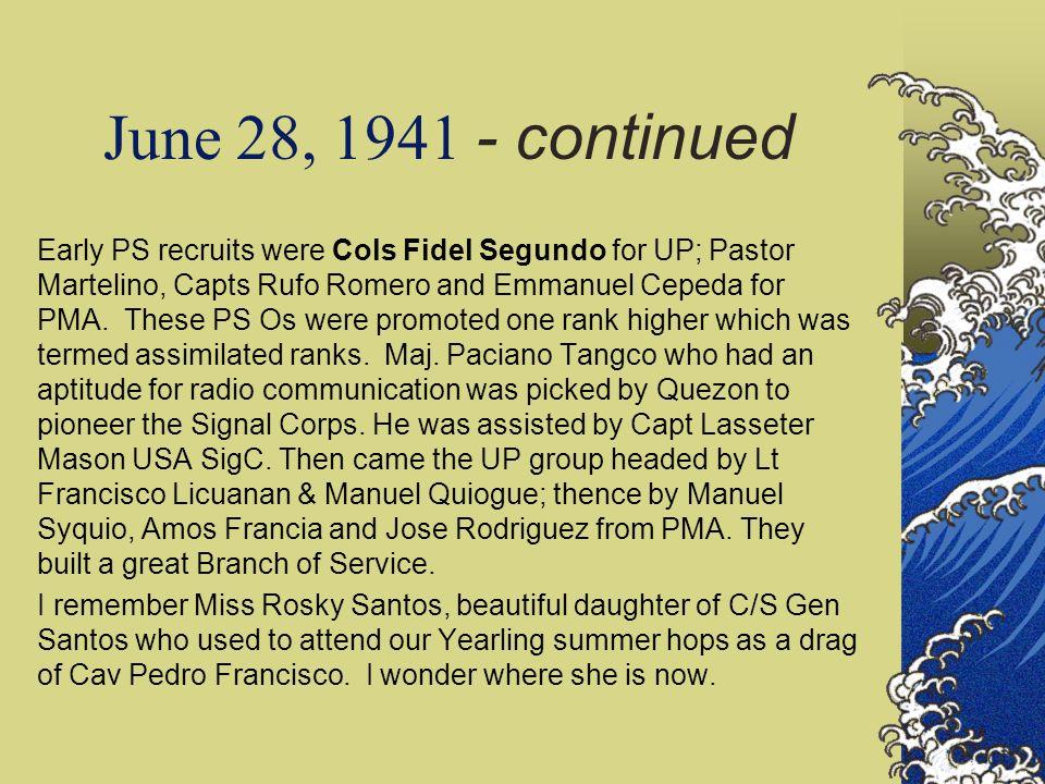 June 28, 1941 - continued Early PS recruits were Cols Fidel Segundo for UP; Pastor Martelino, Capts Rufo Romero and Emmanuel Cepeda for PMA. These PS