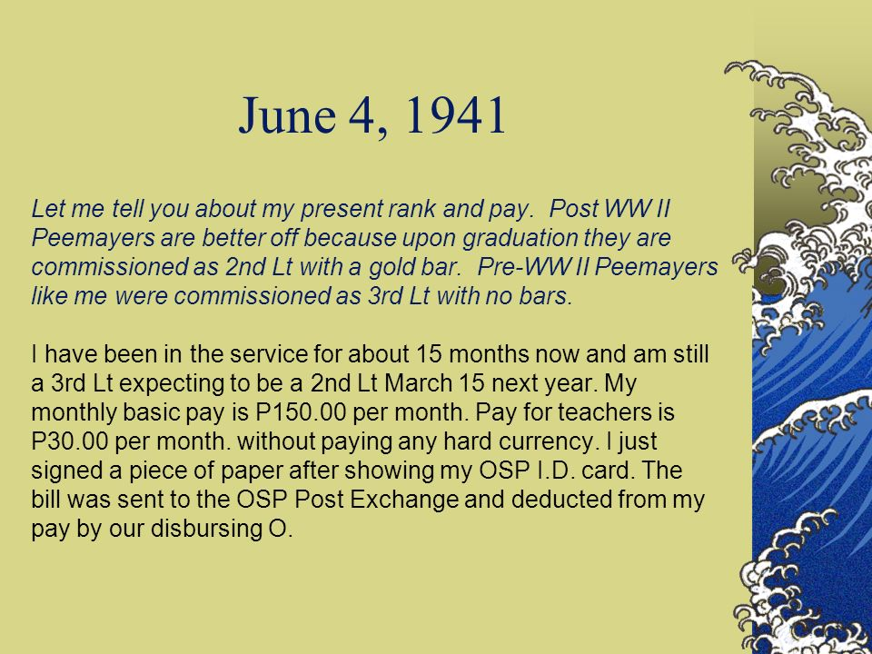 June 4, 1941 - continued However, I also get P40.00 Qtrs allowance and P30.00 per diems per month for being officer of the day several days a month.