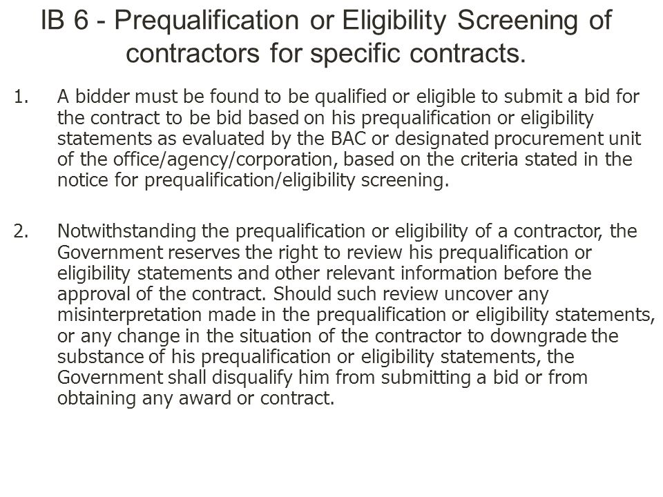 IB 6 - Prequalification or Eligibility Screening of contractors for specific contracts. 1.A bidder must be found to be qualified or eligible to submit