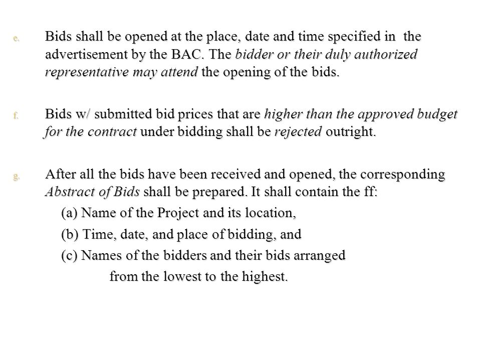 e. Bids shall be opened at the place, date and time specified in the advertisement by the BAC. The bidder or their duly authorized representative may