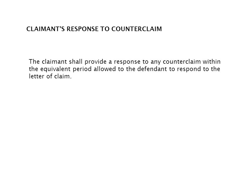 CLAIMANT'S RESPONSE TO COUNTERCLAIM The claimant shall provide a response to any counterclaim within the equivalent period allowed to the defendant to