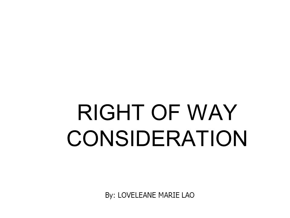 RIGHT OF WAY CONSIDERATION By: LOVELEANE MARIE LAO