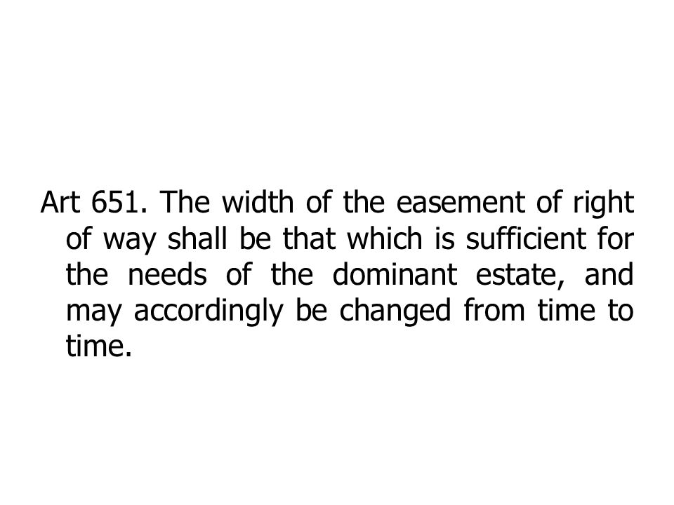 Art 651. The width of the easement of right of way shall be that which is sufficient for the needs of the dominant estate, and may accordingly be chan