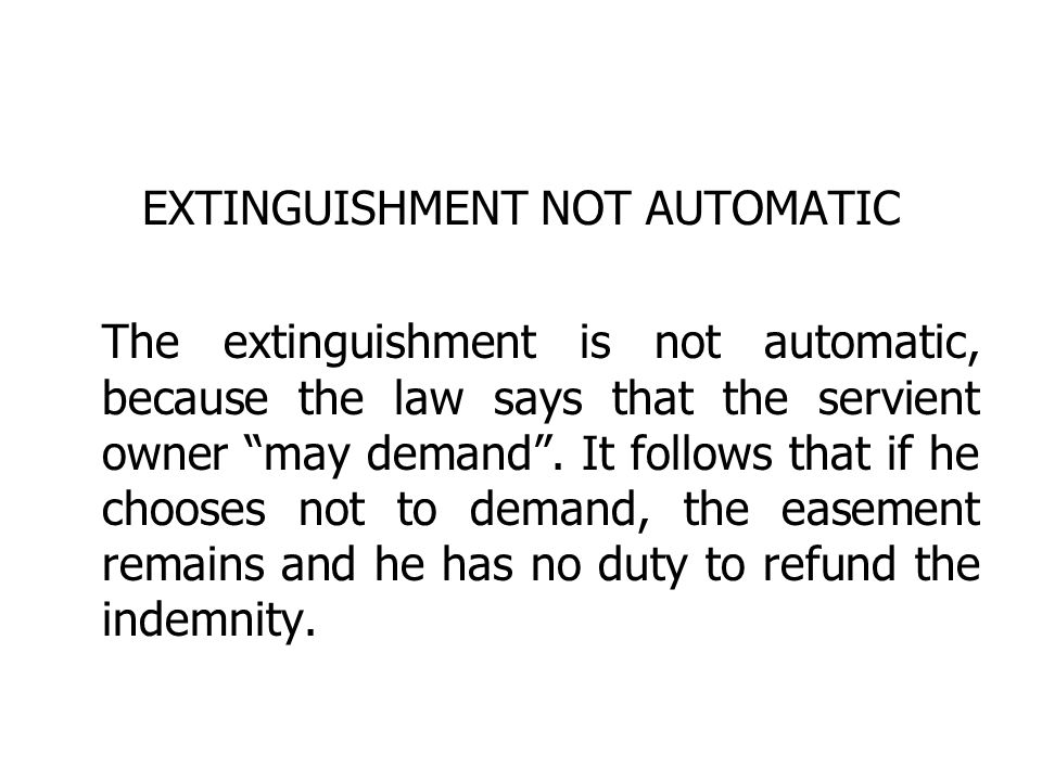 EXTINGUISHMENT NOT AUTOMATIC The extinguishment is not automatic, because the law says that the servient owner may demand. It follows that if he choos
