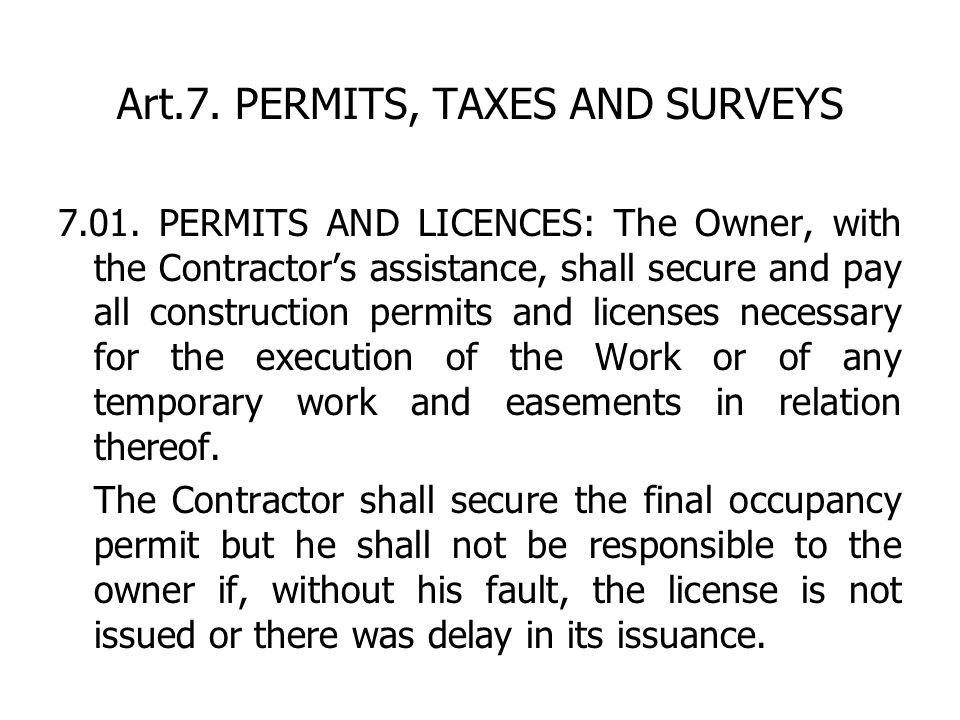 Art.7. PERMITS, TAXES AND SURVEYS 7.01. PERMITS AND LICENCES: The Owner, with the Contractors assistance, shall secure and pay all construction permit