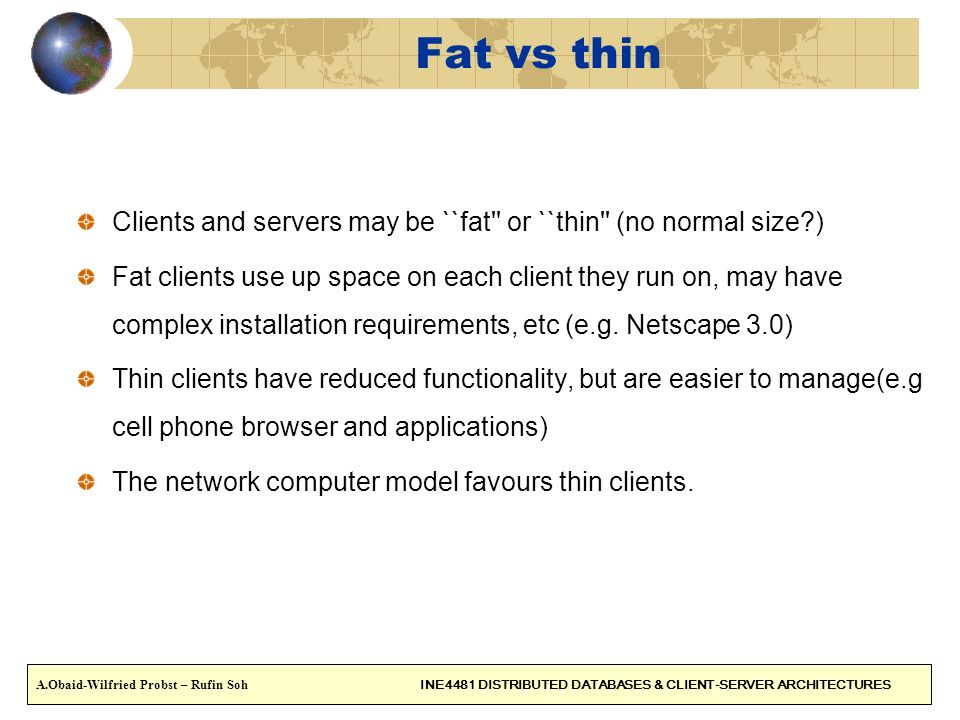 Fat vs thin Clients and servers may be ``fat'' or ``thin'' (no normal size?) Fat clients use up space on each client they run on, may have complex ins