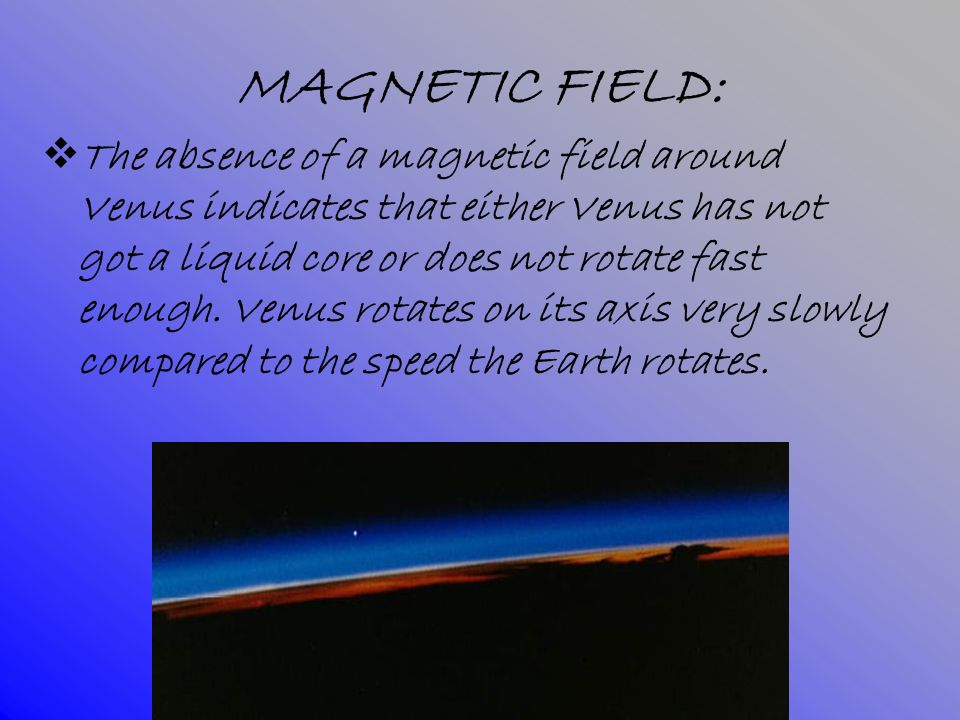 MAGNETIC FIELD: The absence of a magnetic field around Venus indicates that either Venus has not got a liquid core or does not rotate fast enough. Ven