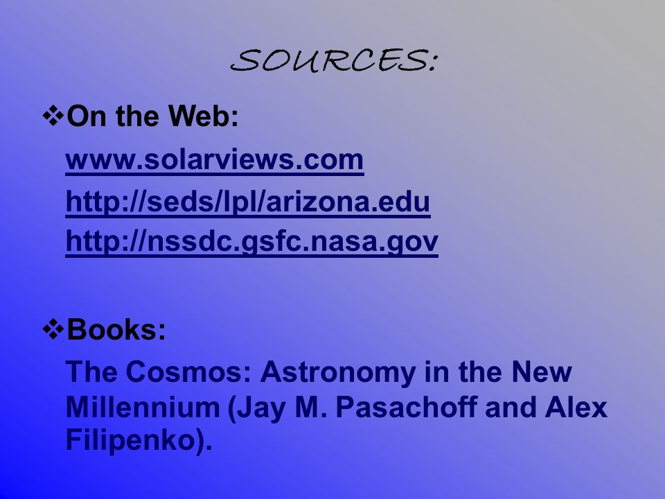 SOURCES: On the Web: www.solarviews.com http://seds/lpl/arizona.edu http://nssdc.gsfc.nasa.gov Books: The Cosmos: Astronomy in the New Millennium (Jay