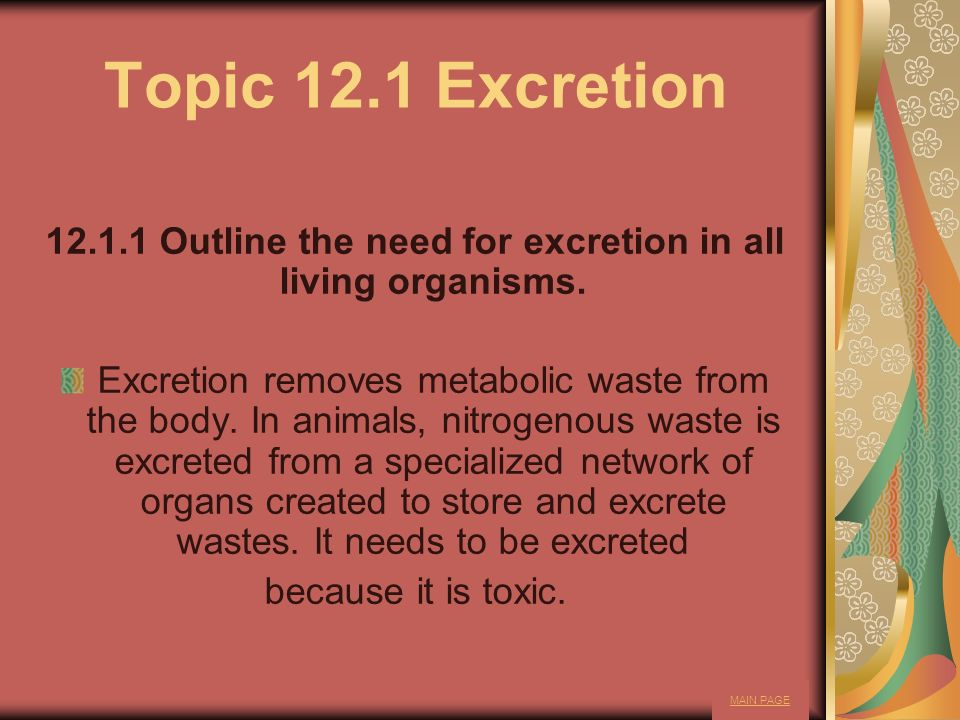 Topic 12.1 Excretion 12.1.1 Outline the need for excretion in all living organisms. Excretion removes metabolic waste from the body. In animals, nitro
