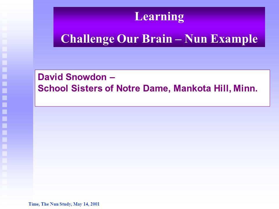 David Snowdon – School Sisters of Notre Dame, Mankota Hill, Minn. Time, The Nun Study, May 14, 2001 Learning Challenge Our Brain – Nun Example