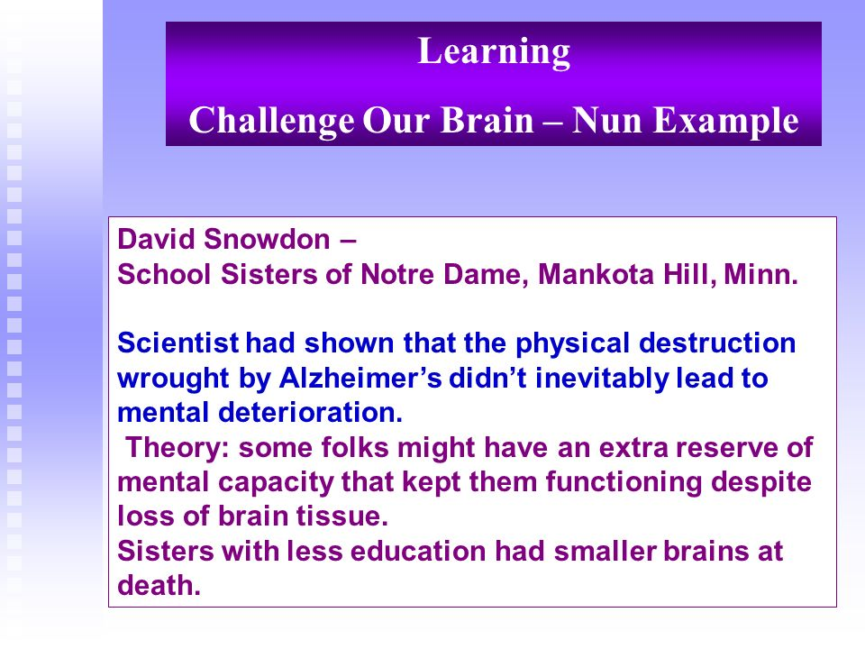 Learning Challenge Our Brain – Nun Example David Snowdon – School Sisters of Notre Dame, Mankota Hill, Minn. Scientist had shown that the physical des