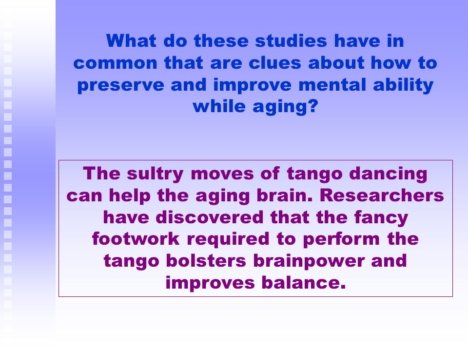 What do these studies have in common that are clues about how to preserve and improve mental ability while aging? The sultry moves of tango dancing ca