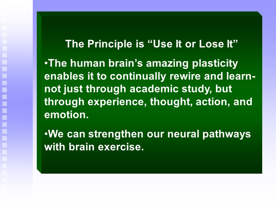 The Principle is Use It or Lose It The human brains amazing plasticity enables it to continually rewire and learn- not just through academic study, bu