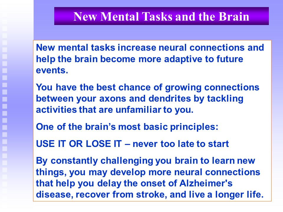 New mental tasks increase neural connections and help the brain become more adaptive to future events. You have the best chance of growing connections