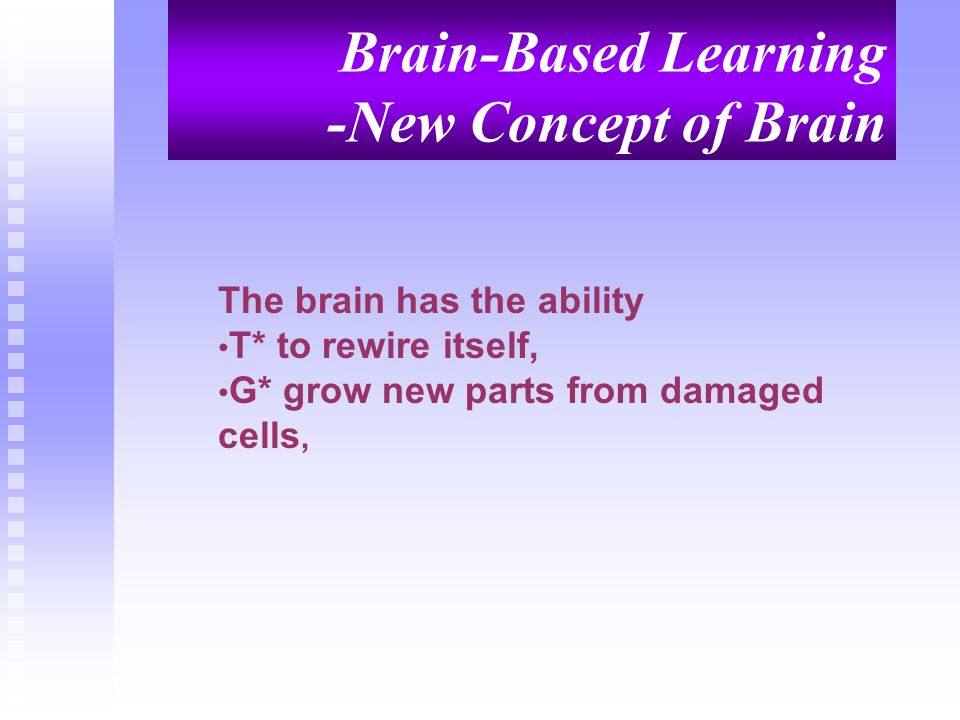 Brain-Based Learning -New Concept of Brain The brain has the ability T* to rewire itself, G* grow new parts from damaged cells,